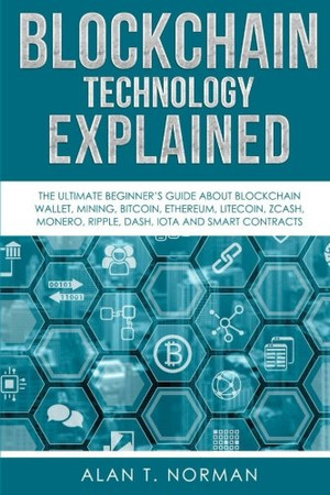 Blockchain Technology Explained: The Ultimate Beginner�s Guide About Blockchain Wallet, Mining, Bitcoin, Ethereum, Litecoin, Zcash, Monero, Ripple, Dash, IOTA And Smart Contracts