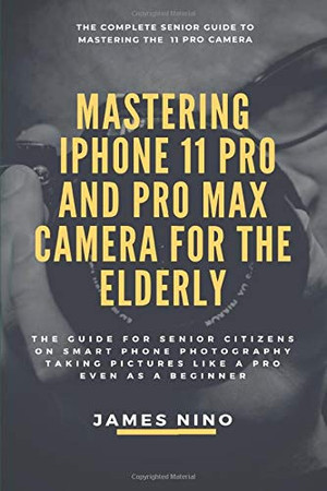 Mastering the iPhone 11 Pro and Pro Max Camera for the Elderly: The Guide for Senior Citizens on Smart Phone Photography Taking Pictures like a Pro Even as a Beginner
