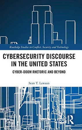 Cybersecurity Discourse in the United States: Cyber-Doom Rhetoric and Beyond (Routledge Studies in Conflict, Security and Technology)