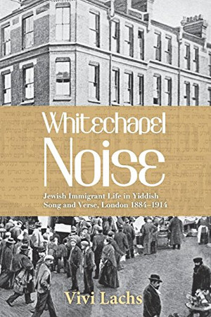 Whitechapel Noise: Jewish Immigrant Life in Yiddish Song and Verse, London 1884�1914