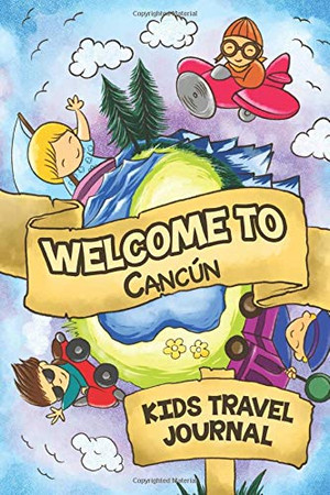Welcome to Canc�n Kids Travel Journal: 6x9 Children Travel Notebook and Diary I Fill out and Draw I With prompts I Perfect Gift for your child for your holidays in Canc�n (Mexico)