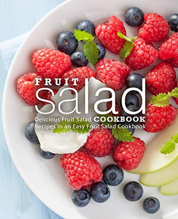 Fruit Salad Cookbook: Delicious Fruit Salad Recipes in an Easy Fruit Salad Cookbook (2nd Edition)