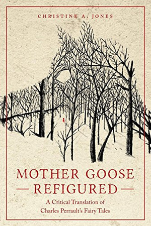 Mother Goose Refigured: A Critical Translation of Charles Perrault�s Fairy Tales (Series in Fairy-Tale Studies)