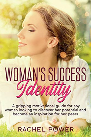 WOMAN SUCCESS IDENTITY: A gripping motivational guide for any woman looking to discover her potential and become an inspiration for her peers