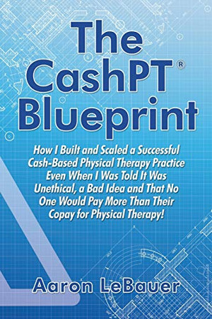 The CashPT� Blueprint: How I Built and Scaled a Successful Cash-Based Physical Therapy Practice Even When I Was Told It Was Unethical, a Bad Idea and ... More Than Their Copay for Physical Therapy!