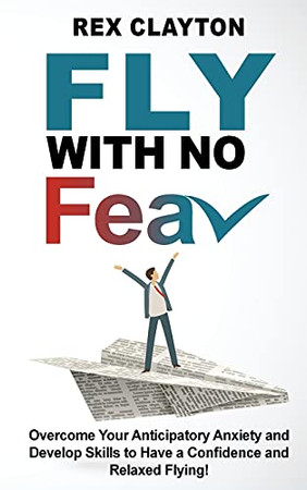 Fly With No Fear: Overcome Your Anticipatory Anxiety And Develop Skills To Have A Confidence And Relaxed Flying! Stop With Flying Phobia! End Panic, Anxiety, Claustrophobia And Fear Of Flying Forever! - 9781802763119