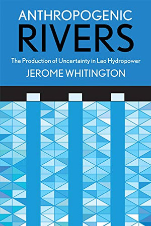 Anthropogenic Rivers: The Production of Uncertainty in Lao Hydropower (Expertise: Cultures and Technologies of Knowledge)