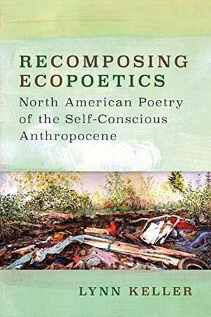 Recomposing Ecopoetics: North American Poetry of the Self-Conscious Anthropocene (Under the Sign of Nature)