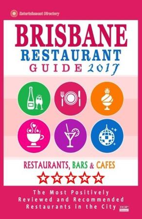 Brisbane Restaurant Guide 2017: Best Rated Restaurants in Brisbane, Australia - 500 Restaurants, Bars and Cafes recommended for Visitors, 2017