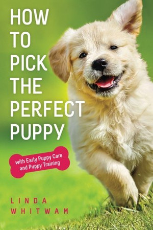 How to Pick The Perfect Puppy: With Early Puppy Care and Puppy Training (Canine Handbooks)