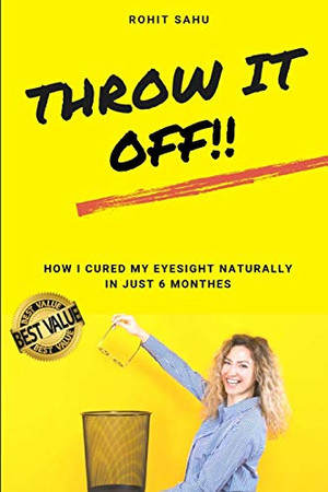 Throw It Off!!: How I Cured My Eyesight Naturally In Just 6 Months!!