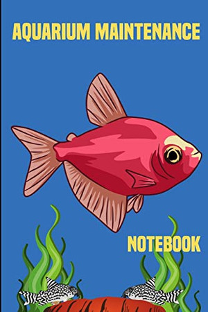 Aquarium Maintenance Notebook: Customized Fish Keeper Maintenance Tracker For All Your Aquarium Needs. Great For Logging Water Testing, Water Changes, And Overall Fish Observations.