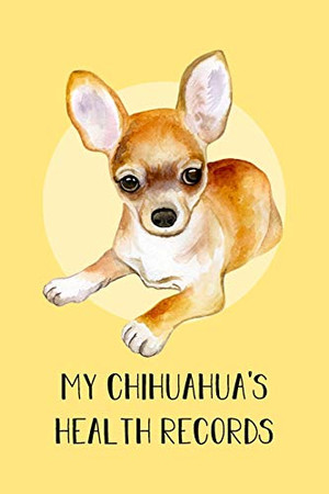 My Chihuahua's Health Records: Dog Record Organizer and Pet Vet Information For The Dog Lover