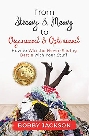 From Stressy & Messy to Organized & Optimized: How to Win the Never Ending Battle With Your Stuff