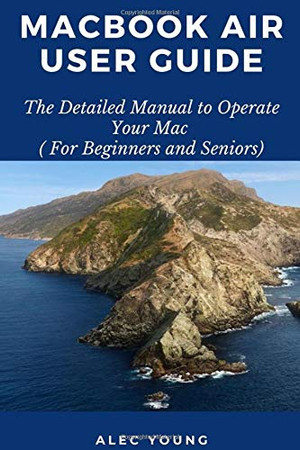 MacBook Air User Guide: The Detailed Manual to Operate Your Mac (For Beginners and Seniors)