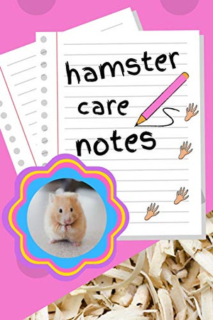 Hamster Care Notes: Custom Personalized Fun Kid-Friendly Daily Hamster Log Book to Look After All Your Small Pet's Needs. Great For Recording Feeding, Water, Cleaning & Hamster Activities.