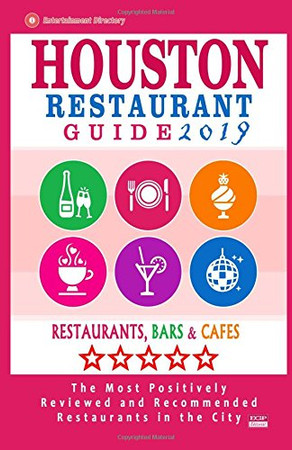 Houston Restaurant Guide 2019: Best Rated Restaurants in Houston - 500 restaurants, bars and caf�s recommended for visitors, 2019