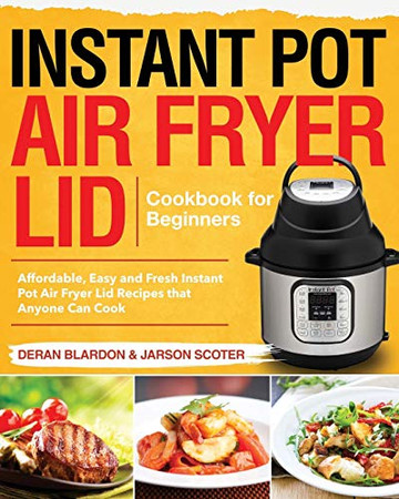 Instant Pot Air Fryer Lid Cookbook for Beginners: Affordable, Easy and Fresh Instant Pot Air Fryer Lid Recipes that Anyone Can Cook