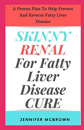 Skinny Renal For Fatty Liver Disease Cure: A Proven Plan To Help Prevent And Reverse Fatty Liver Disease
