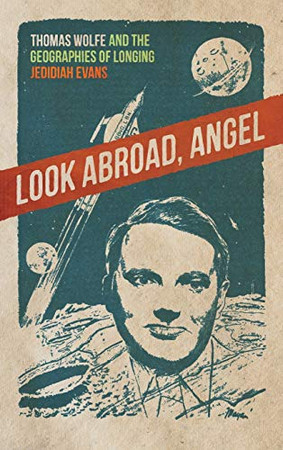 Look Abroad, Angel: Thomas Wolfe and the Geographies of Longing (The New Southern Studies Ser.)