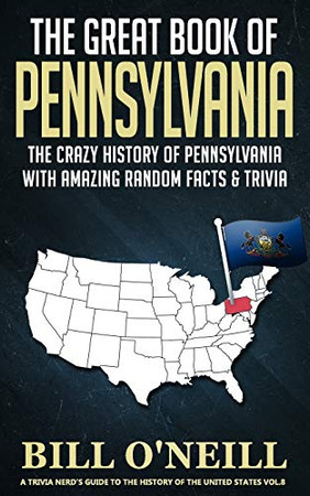 The Great Book of Pennsylvania: The Crazy History of Pennsylvania with Amazing Random Facts & Trivia (A Trivia Nerds Guide to the History of the United States)