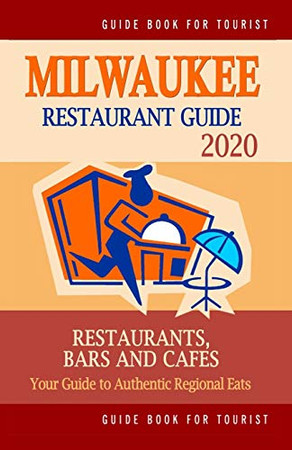 Milwaukee Restaurant Guide 2020: Your Guide to Authentic Regional Eats in Milwaukee, Wisconsin (Restaurant Guide 2020)