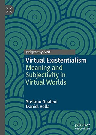Virtual Existentialism: Meaning and Subjectivity in Virtual Worlds
