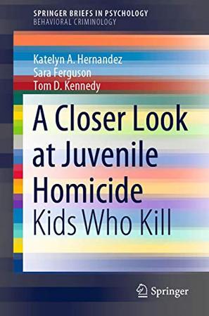 A Closer Look at Juvenile Homicide: Kids Who Kill (SpringerBriefs in Psychology)