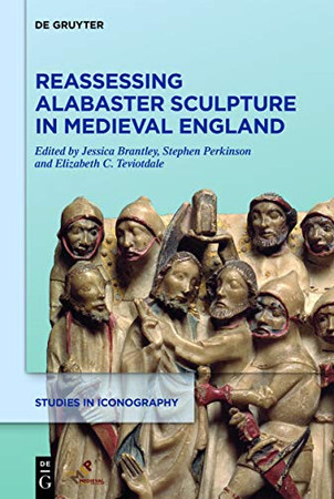 Reassessing Alabaster Sculpture in Medieval England (Studies in Iconography)