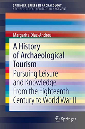 A History of Archaeological Tourism: Pursuing leisure and knowledge from the eighteenth century to World War II (SpringerBriefs in Archaeology)