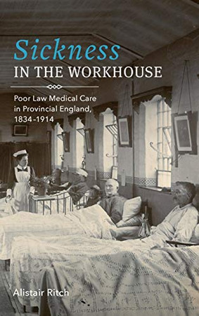 Sickness in the Workhouse: Poor Law Medical Care in Provincial England, 1834-1914 (Rochester Studies in Medical History) (Volume 48)