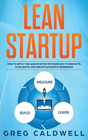 Lean Startup: How to Apply the Lean Startup Methodology to Innovate, Accelerate, and Create Successful Businesses (Lean Guides with Scrum, Sprint, Kanban, DSDM, XP & Crystal)