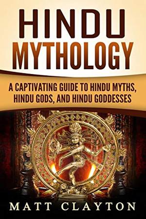Hindu Mythology: A Captivating Guide to Hindu Myths, Hindu Gods, and Hindu Goddesses