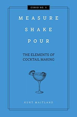 Measure, Shake, Pour: The Elements of Cocktail (Curios)