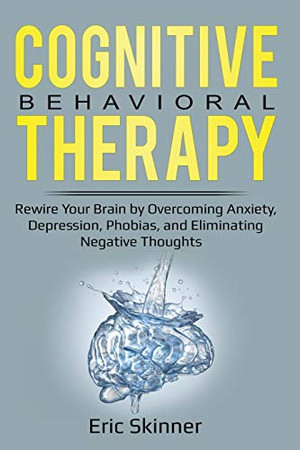 Cognitive Behavioral Therapy: Rewire Your Brian by Overcoming Anxiety, Depression, Phobias, and Eliminating Negative Thoughts