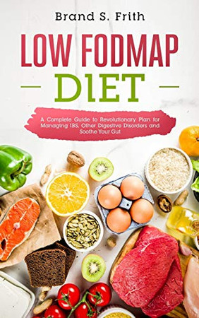 Low Fodmap Diet: A Complete Guide to Revolutionary Plan for Managing IBS, Other Digestive Disorders and Soothe Your Gut