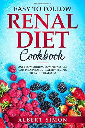 EASY TO FOLLOW RENAL DIET COOKBOOK: ONLY LOW SODIUM, LOW POTASSIUM, LOW PHOSPHORUS HEALTHY RECIPES TO AVOID DIALYSIS!