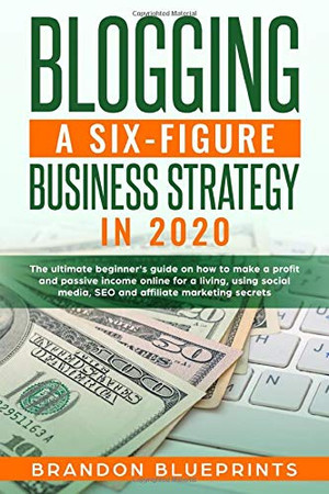 Blogging a 6 Figure Business Strategy in 2020: The Ultimate Beginner�s Guide on How to Make a Profit and Passive Income Online for a Living, Using Social Media, Seo, and Affiliate Marketing Secrets