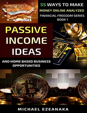 Passive Income Ideas And Home-Based Business Opportunities: 55 Ways To Make Money Online Analyzed (Financial Freedom Series)