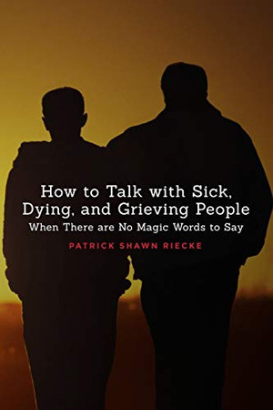 How to Talk with Sick, Dying, and Grieving People: When There are No Magic Words to Say (Resources on Faith, Sickness, Grief and Doubt)