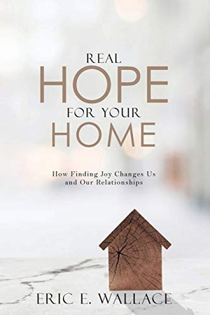 Real Hope For Your Home: How Finding Joy Changes us and our Relationships