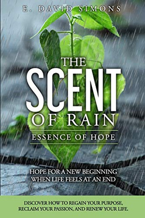 The Scent of Rain-Essence of Hope: Hope for a new beginning when life feels at an end. Discover How to regain your purpose, reclaim your passion, renew your life.