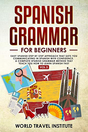 Spanish Grammar for Beginners: Easy Step-by-Step Approach That Gets You Communicating in Spanish With Confidence. A Complete Spanish Grammar Method ... You How to Learn Spanish — Fast (Vol. III)