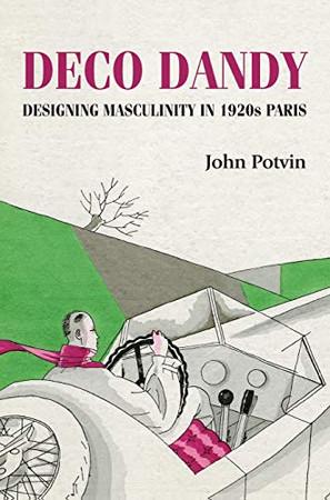 Deco Dandy: Designing masculinity in 1920s Paris (Studies in Design and Material Culture)