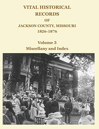 Vital Historical Records of Jackson County, Missouri, 1826-1876: Volume 3: Miscellany and Index
