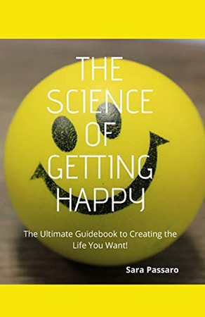The Science of Getting Happy: The Ultimate Guidebook to Creating The Life You Want