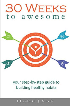 30 Weeks to Awesome: Your step-by-step guide to building healthy habits