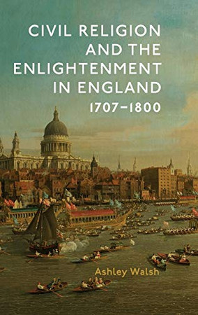 Civil Religion and the Enlightenment in England, 1707-1800 (Studies in Modern British Religious History) (Volume 40)