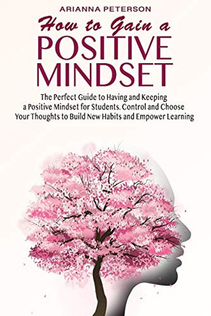 How to Gain a Positive Mindset: The Perfect Guide to Having and Keeping a Positive Mindset for Students. Control and Choose Your Thoughts to Build New ... Learning (Accelerated Learning Techniques)