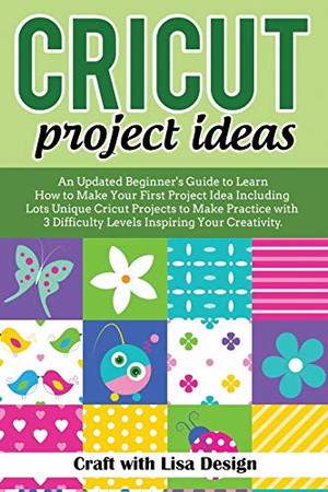 CRICUT PROJECT IDEAS: An Updated Beginner's Guide to Learn How to Make Your First Project Including Lots Unique Cricut Ideas to Make Practice with 3 Difficulty Levels Inspiring